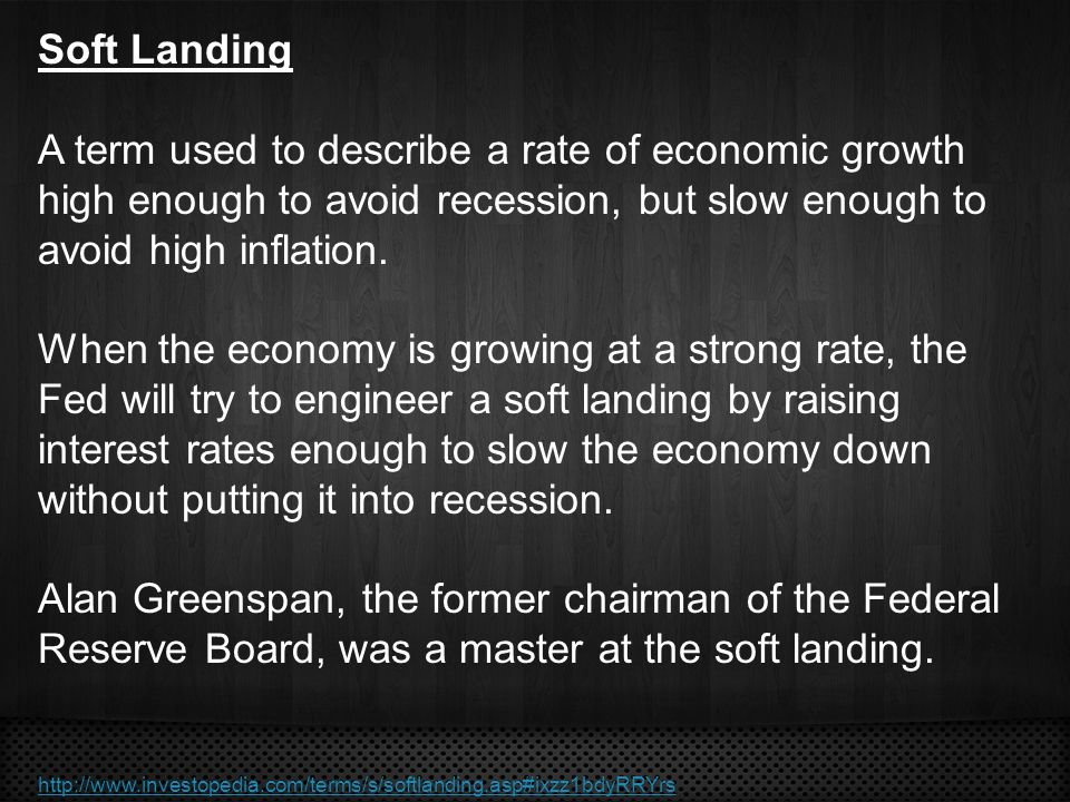 Soft Landing A term used to describe a rate of economic growth high enough to avoid recession, but slow enough to avoid high inflation.