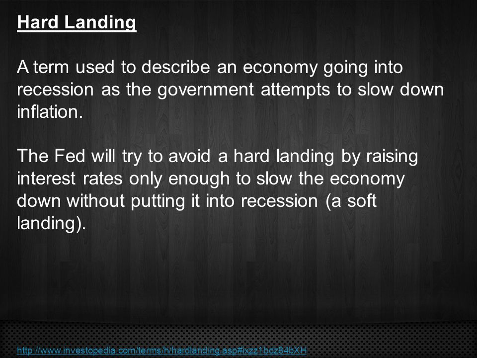 Hard Landing A term used to describe an economy going into recession as the government attempts to slow down inflation. The Fed will try to avoid a ha