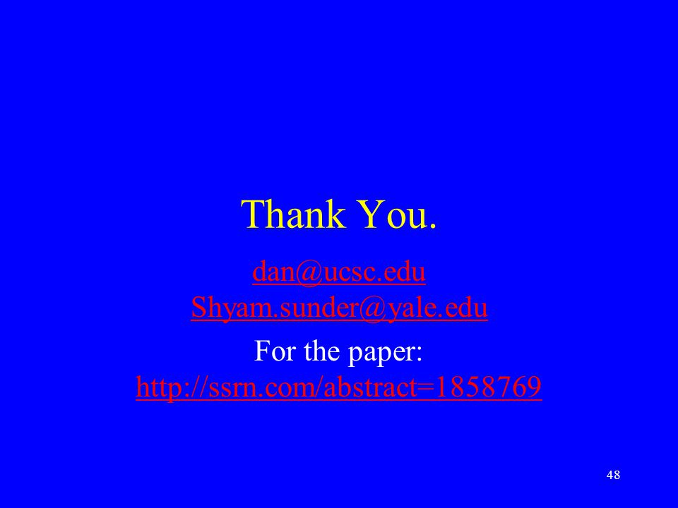 Thank You. dan@ucsc.edu Shyam.sunder@yale.edu For the paper: http://ssrn.com/abstract=1858769 http://ssrn.com/abstract=1858769 48