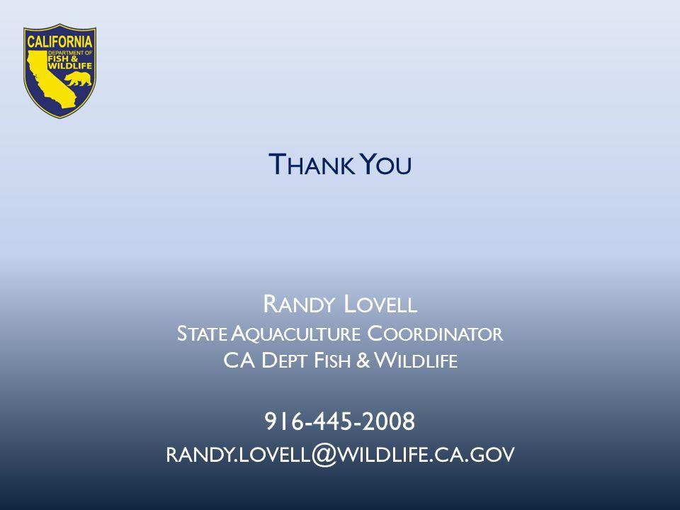 R ANDY L OVELL S TATE A QUACULTURE C OORDINATOR CA D EPT F ISH & W ILDLIFE 916-445-2008 RANDY. LOVELL @ WILDLIFE. CA. GOV T HANK Y OU