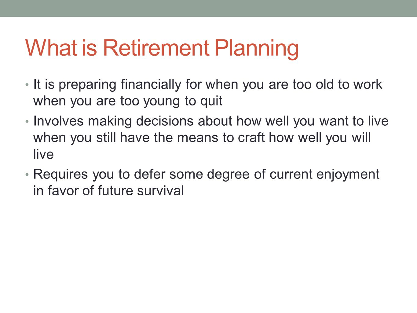 What is Retirement Planning It is preparing financially for when you are too old to work when you are too young to quit Involves making decisions abou