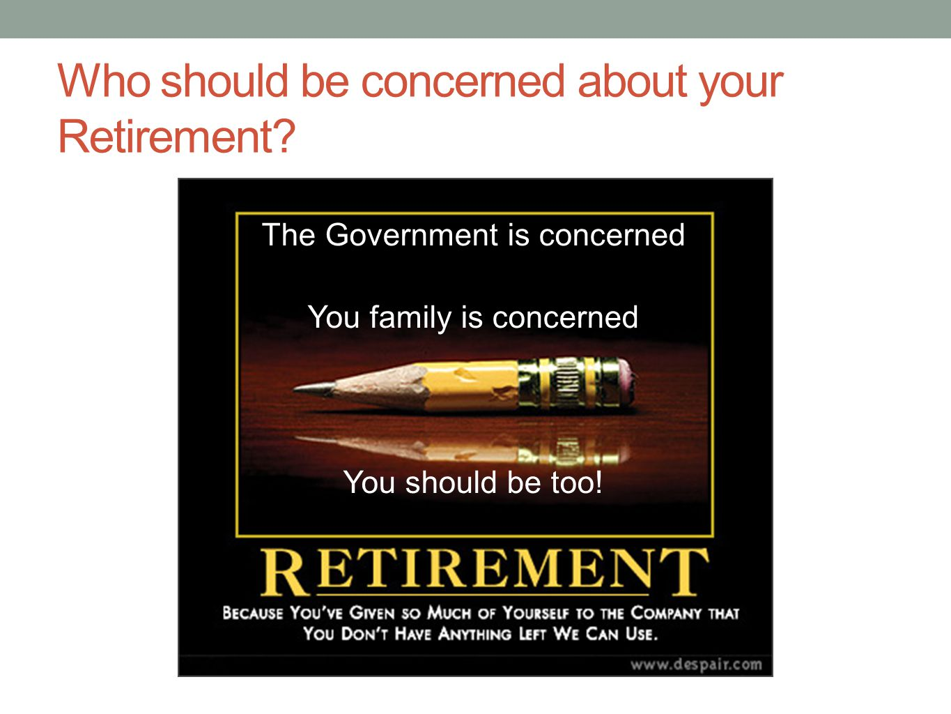Who should be concerned about your Retirement? The Government is concerned You family is concerned You should be too!