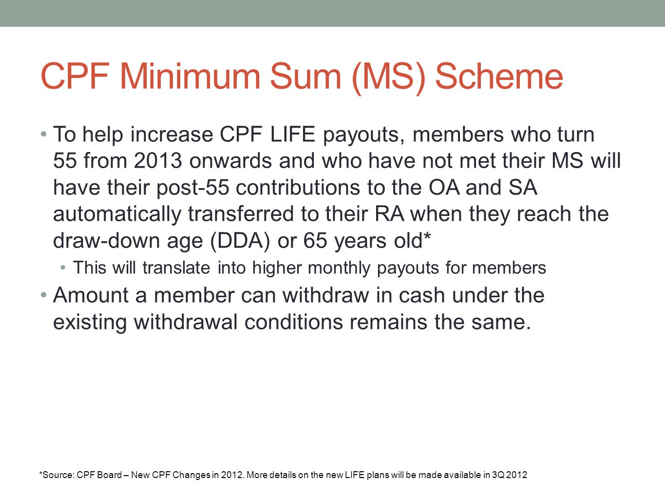 CPF Minimum Sum (MS) Scheme *Source: CPF Board – New CPF Changes in 2012. More details on the new LIFE plans will be made available in 3Q 2012 To help