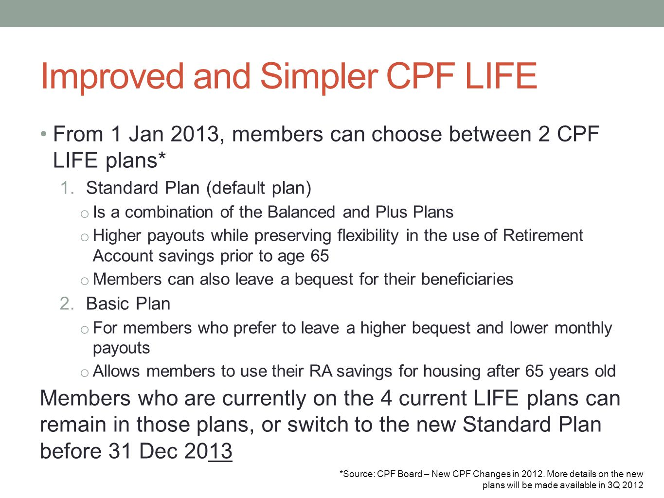 Improved and Simpler CPF LIFE From 1 Jan 2013, members can choose between 2 CPF LIFE plans* 1.Standard Plan (default plan) o Is a combination of the B
