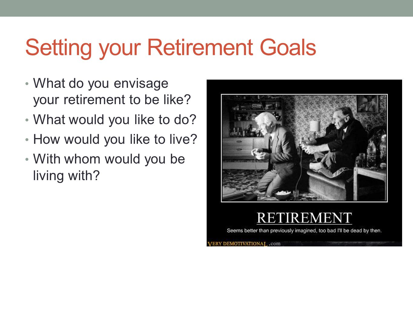 Setting your Retirement Goals What do you envisage your retirement to be like? What would you like to do? How would you like to live? With whom would
