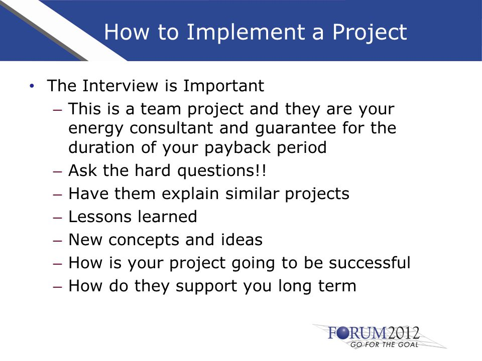 How to Implement a Project The Interview is Important – This is a team project and they are your energy consultant and guarantee for the duration of your payback period – Ask the hard questions!.