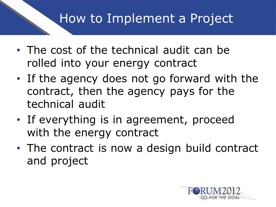 How to Implement a Project The cost of the technical audit can be rolled into your energy contract If the agency does not go forward with the contract, then the agency pays for the technical audit If everything is in agreement, proceed with the energy contract The contract is now a design build contract and project
