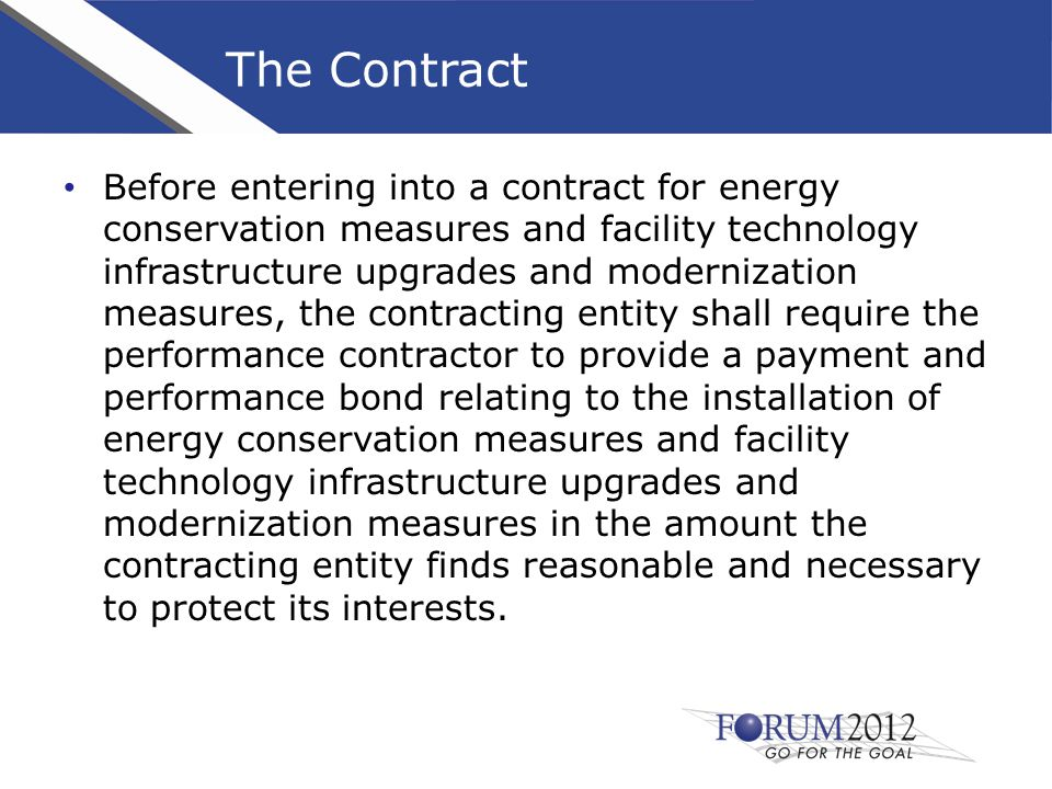 The Contract Before entering into a contract for energy conservation measures and facility technology infrastructure upgrades and modernization measures, the contracting entity shall require the performance contractor to provide a payment and performance bond relating to the installation of energy conservation measures and facility technology infrastructure upgrades and modernization measures in the amount the contracting entity finds reasonable and necessary to protect its interests.