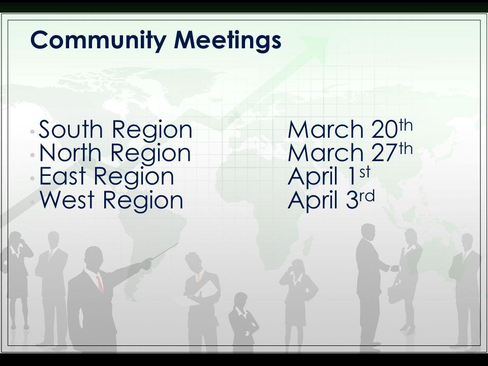 South Region March 20 th North Region March 27 th East Region April 1 st West Region April 3 rd Community Meetings