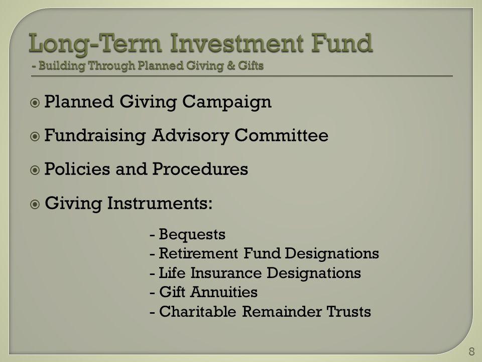  Planned Giving Campaign  Fundraising Advisory Committee  Policies and Procedures  Giving Instruments: 8 - Bequests - Retirement Fund Designations - Life Insurance Designations - Gift Annuities - Charitable Remainder Trusts