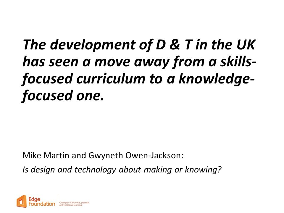 The development of D & T in the UK has seen a move away from a skills- focused curriculum to a knowledge- focused one.