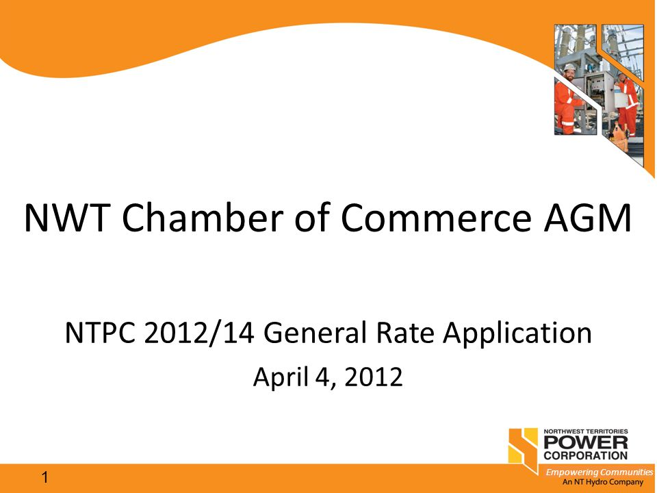 Empowering Communities 1 NWT Chamber of Commerce AGM NTPC 2012/14 General Rate Application April 4, 2012