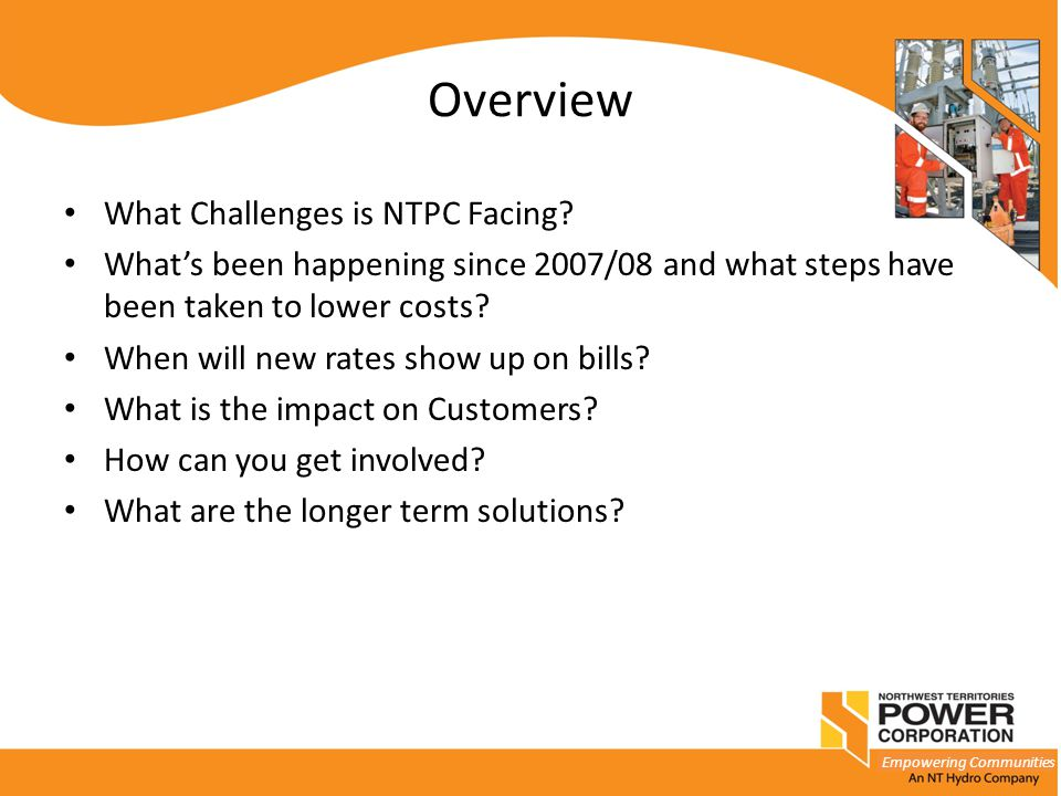 Empowering Communities Overview What Challenges is NTPC Facing? What's been happening since 2007/08 and what steps have been taken to lower costs? Whe