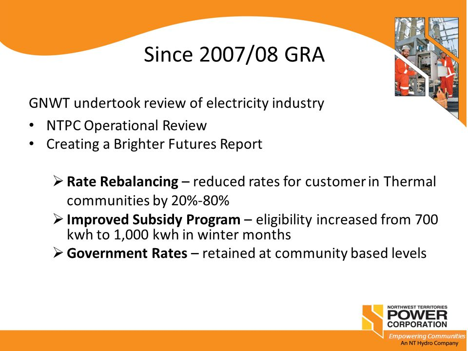 Empowering Communities Since 2007/08 GRA GNWT undertook review of electricity industry NTPC Operational Review Creating a Brighter Futures Report  Ra