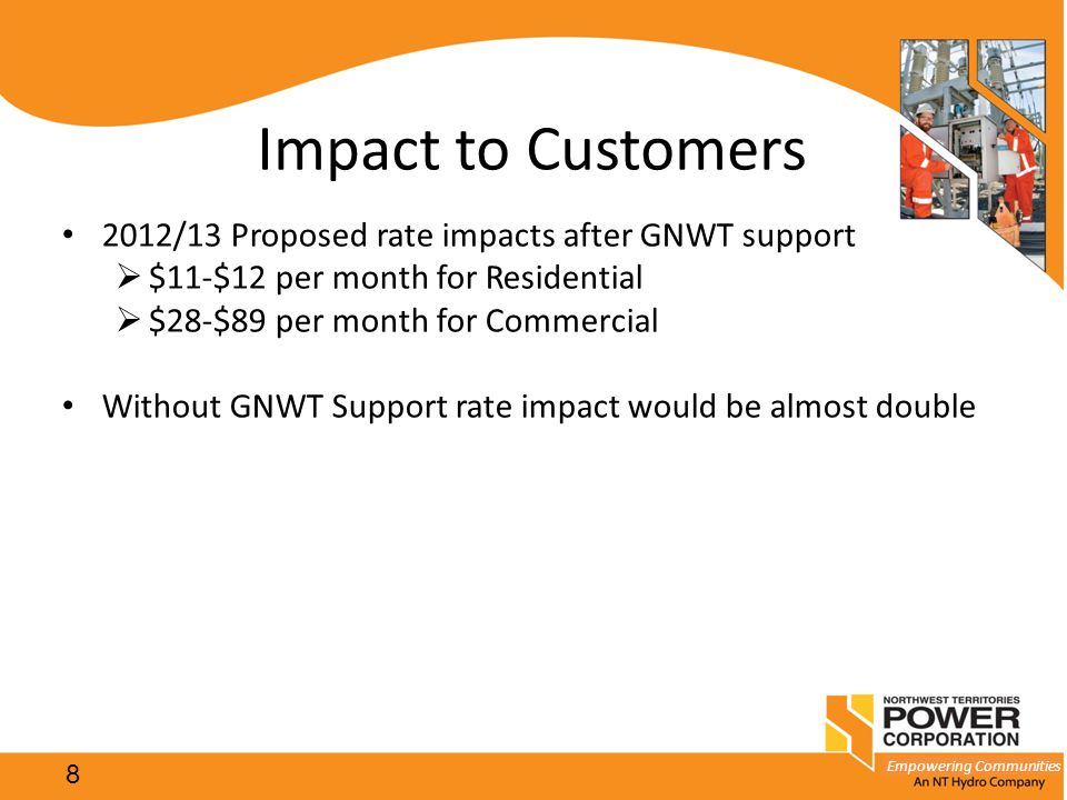 Empowering Communities Impact to Customers 2012/13 Proposed rate impacts after GNWT support  $11-$12 per month for Residential  $28-$89 per month fo
