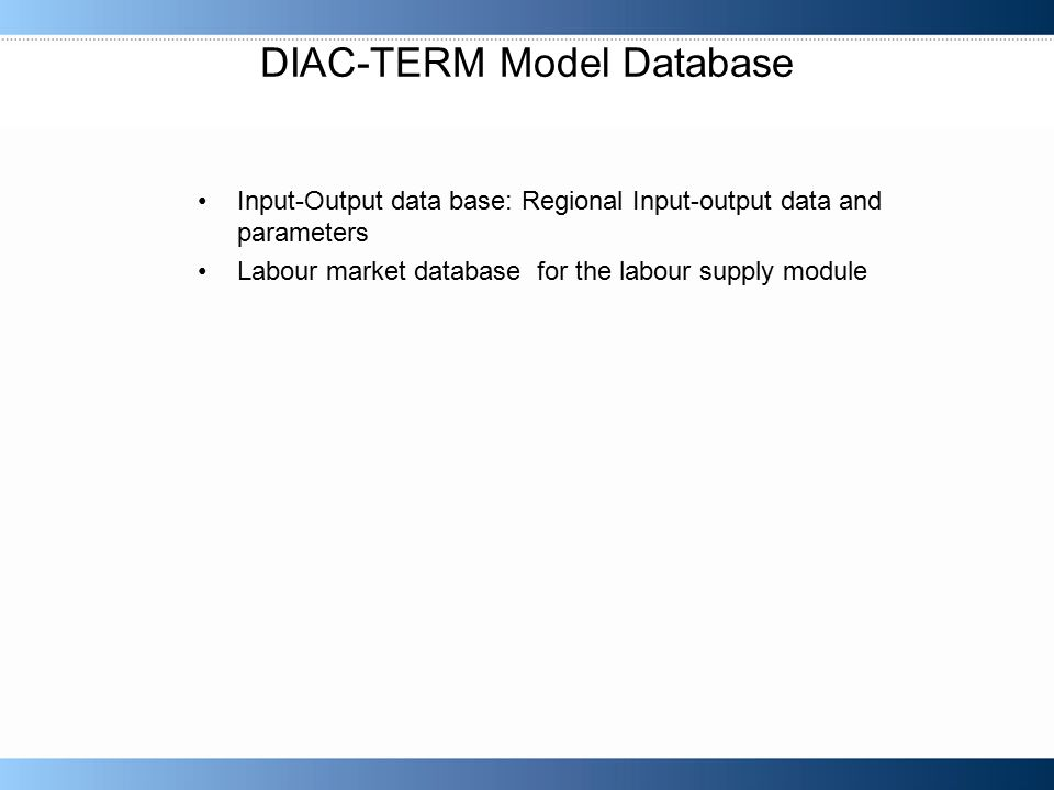 DIAC-TERM Model Database Input-Output data base: Regional Input-output data and parameters Labour market database for the labour supply module