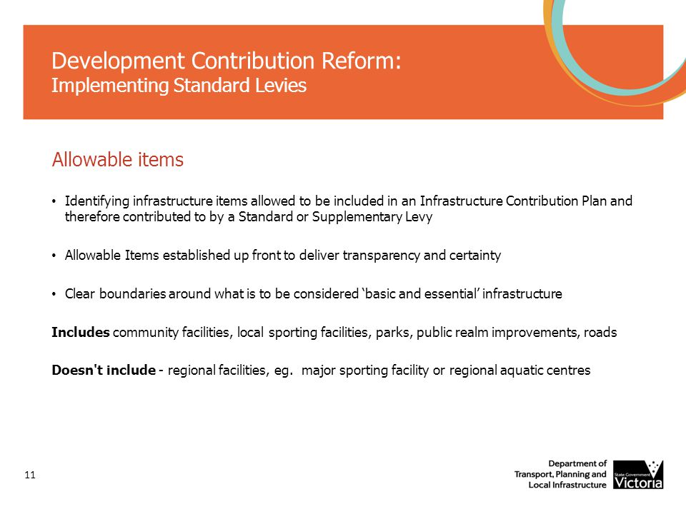 Development Contribution Reform: Implementing Standard Levies Allowable items Identifying infrastructure items allowed to be included in an Infrastructure Contribution Plan and therefore contributed to by a Standard or Supplementary Levy Allowable Items established up front to deliver transparency and certainty Clear boundaries around what is to be considered 'basic and essential' infrastructure Includes community facilities, local sporting facilities, parks, public realm improvements, roads Doesn t include - regional facilities, eg.