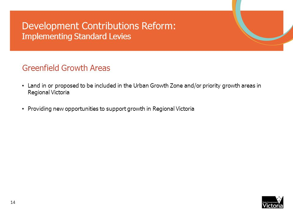 Development Contributions Reform: Implementing Standard Levies Greenfield Growth Areas Land in or proposed to be included in the Urban Growth Zone and/or priority growth areas in Regional Victoria Providing new opportunities to support growth in Regional Victoria 14