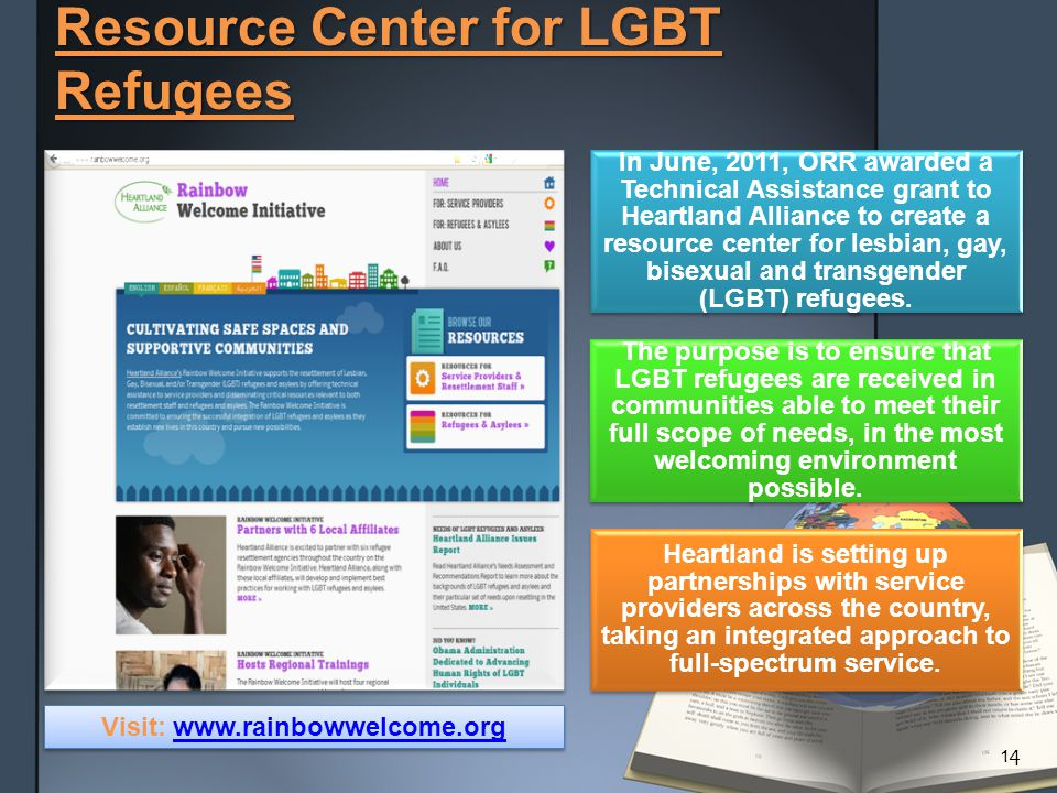 Resource Center for LGBT Refugees In June, 2011, ORR awarded a Technical Assistance grant to Heartland Alliance to create a resource center for lesbian, gay, bisexual and transgender (LGBT) refugees.