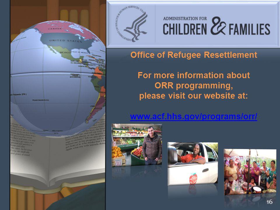 Office of Refugee Resettlement For more information about ORR programming, please visit our website at: www.acf.hhs.gov/programs/orr/ www.acf.hhs.gov/programs/orr/ 16