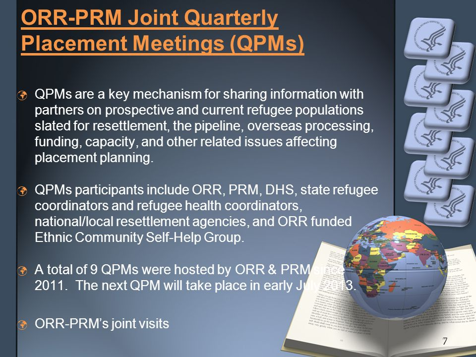 ORR-PRM Joint Quarterly Placement Meetings (QPMs) QPMs are a key mechanism for sharing information with partners on prospective and current refugee populations slated for resettlement, the pipeline, overseas processing, funding, capacity, and other related issues affecting placement planning.