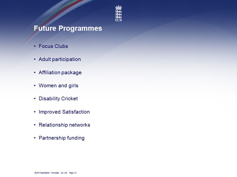 ECB Presentation Template - 24.1.05 Page 13 Future Programmes Focus Clubs Adult participation Affiliation package Women and girls Disability Cricket I