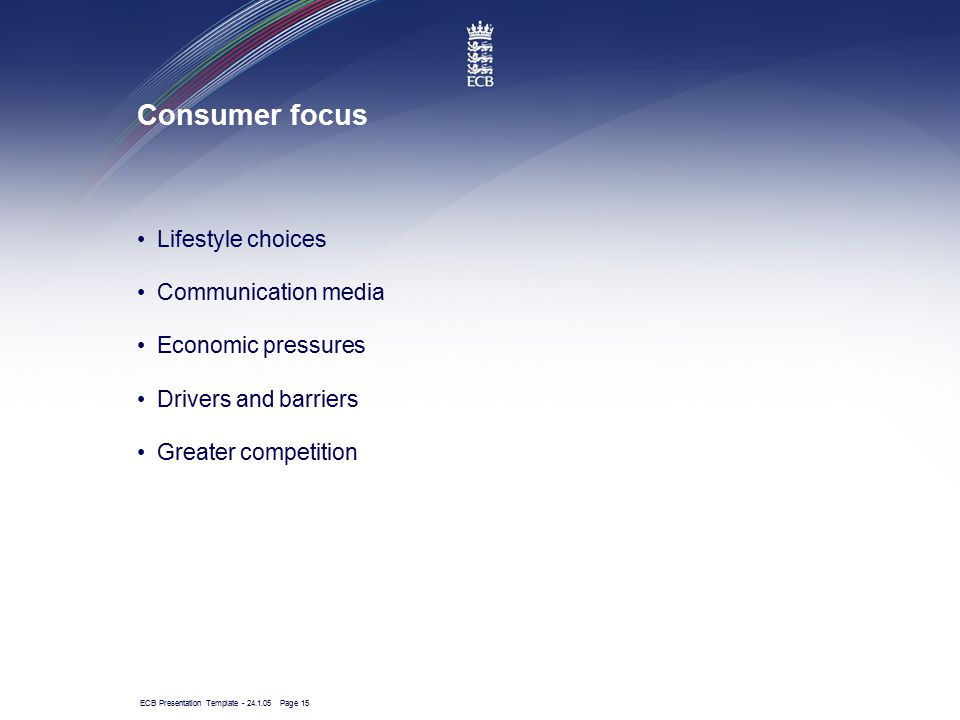 ECB Presentation Template - 24.1.05 Page 15 Consumer focus Lifestyle choices Communication media Economic pressures Drivers and barriers Greater compe