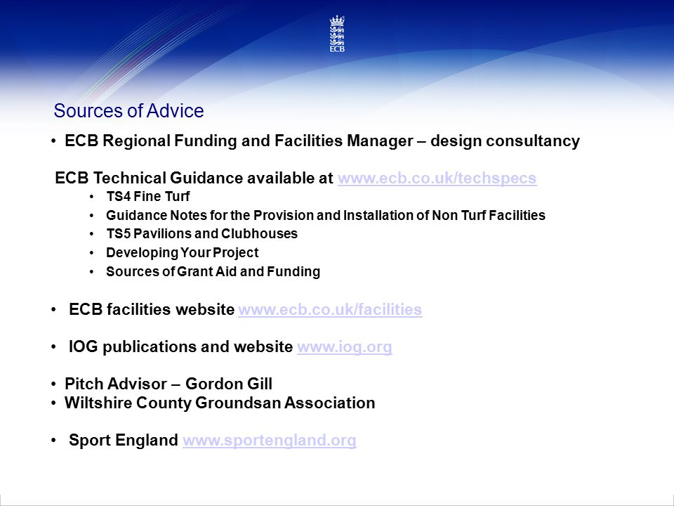 Sources of Advice ECB Regional Funding and Facilities Manager – design consultancy ECB Technical Guidance available at www.ecb.co.uk/techspecswww.ecb.co.uk/techspecs TS4 Fine Turf Guidance Notes for the Provision and Installation of Non Turf Facilities TS5 Pavilions and Clubhouses Developing Your Project Sources of Grant Aid and Funding ECB facilities website www.ecb.co.uk/facilitieswww.ecb.co.uk/facilities IOG publications and website www.iog.orgwww.iog.org Pitch Advisor –Gordon Gill Wiltshire County Groundsan Association Sport England www.sportengland.orgwww.sportengland.org
