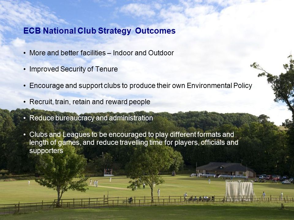 ECB National Club Strategy Outcomes More and better facilities – Indoor and Outdoor Improved Security of Tenure Encourage and support clubs to produce