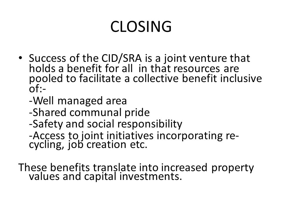 CLOSING Success of the CID/SRA is a joint venture that holds a benefit for all in that resources are pooled to facilitate a collective benefit inclusive of:- -Well managed area -Shared communal pride -Safety and social responsibility -Access to joint initiatives incorporating re- cycling, job creation etc.
