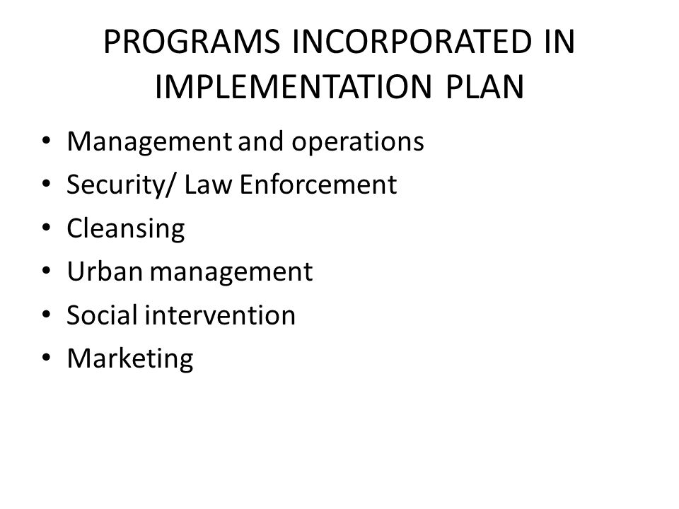 PROGRAMS INCORPORATED IN IMPLEMENTATION PLAN Management and operations Security/ Law Enforcement Cleansing Urban management Social intervention Marketing