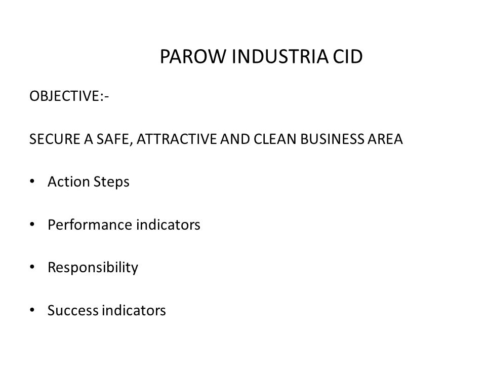 PAROW INDUSTRIA CID OBJECTIVE:- SECURE A SAFE, ATTRACTIVE AND CLEAN BUSINESS AREA Action Steps Performance indicators Responsibility Success indicators