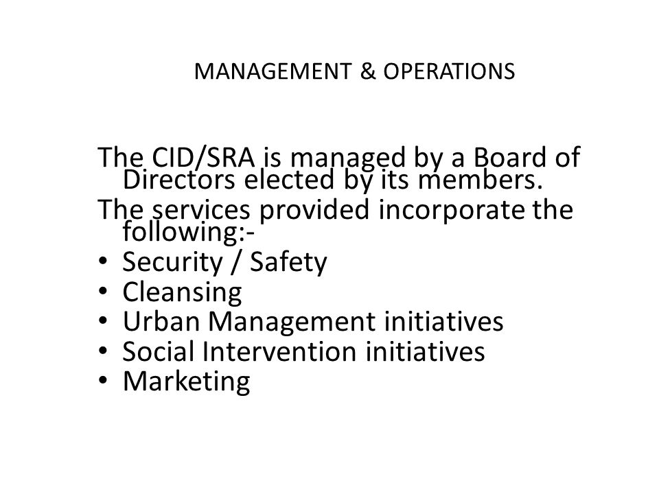 MANAGEMENT & OPERATIONS The CID/SRA is managed by a Board of Directors elected by its members.