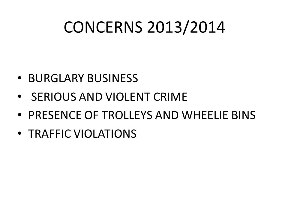 CONCERNS 2013/2014 BURGLARY BUSINESS SERIOUS AND VIOLENT CRIME PRESENCE OF TROLLEYS AND WHEELIE BINS TRAFFIC VIOLATIONS