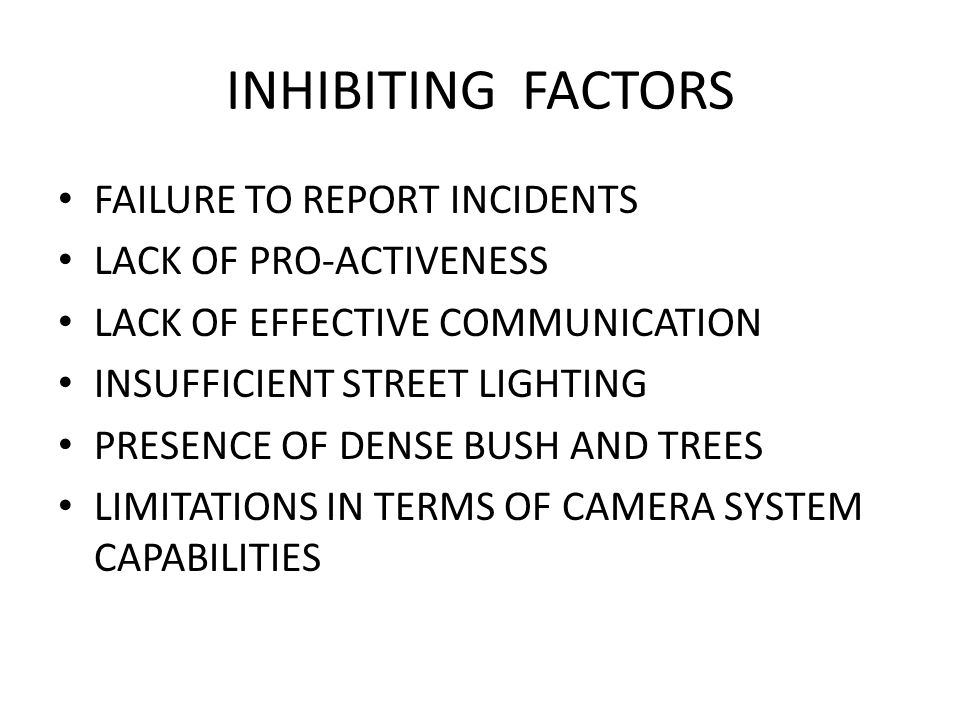 INHIBITING FACTORS FAILURE TO REPORT INCIDENTS LACK OF PRO-ACTIVENESS LACK OF EFFECTIVE COMMUNICATION INSUFFICIENT STREET LIGHTING PRESENCE OF DENSE BUSH AND TREES LIMITATIONS IN TERMS OF CAMERA SYSTEM CAPABILITIES