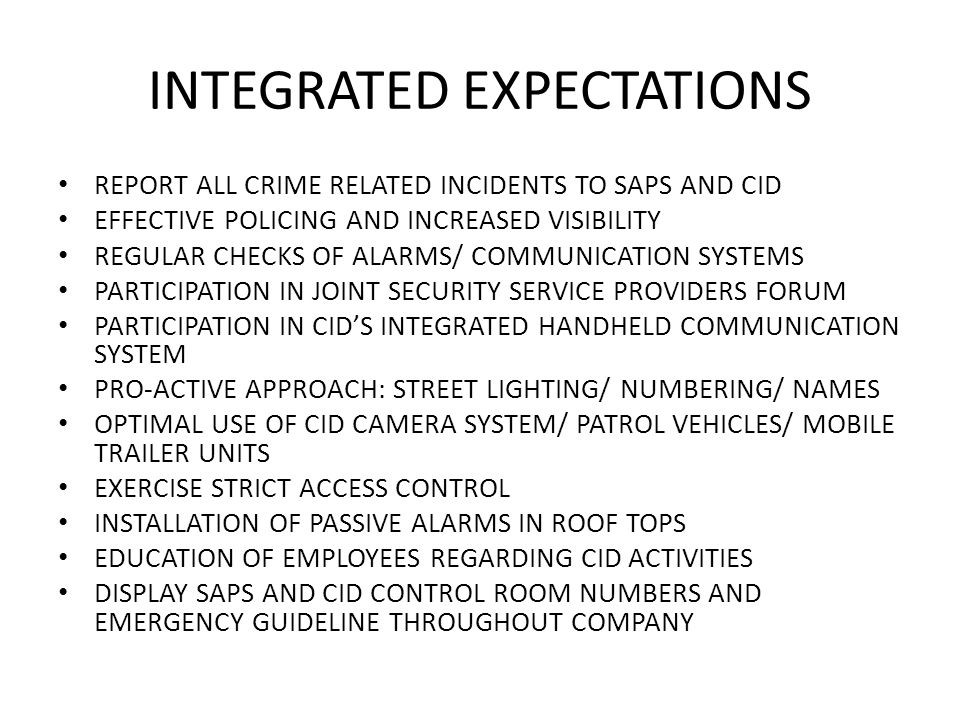 INTEGRATED EXPECTATIONS REPORT ALL CRIME RELATED INCIDENTS TO SAPS AND CID EFFECTIVE POLICING AND INCREASED VISIBILITY REGULAR CHECKS OF ALARMS/ COMMUNICATION SYSTEMS PARTICIPATION IN JOINT SECURITY SERVICE PROVIDERS FORUM PARTICIPATION IN CID'S INTEGRATED HANDHELD COMMUNICATION SYSTEM PRO-ACTIVE APPROACH: STREET LIGHTING/ NUMBERING/ NAMES OPTIMAL USE OF CID CAMERA SYSTEM/ PATROL VEHICLES/ MOBILE TRAILER UNITS EXERCISE STRICT ACCESS CONTROL INSTALLATION OF PASSIVE ALARMS IN ROOF TOPS EDUCATION OF EMPLOYEES REGARDING CID ACTIVITIES DISPLAY SAPS AND CID CONTROL ROOM NUMBERS AND EMERGENCY GUIDELINE THROUGHOUT COMPANY