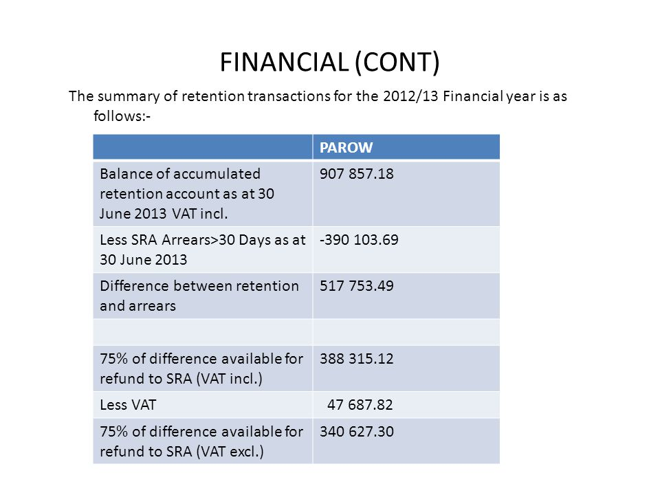 FINANCIAL (CONT) The summary of retention transactions for the 2012/13 Financial year is as follows:- PAROW Balance of accumulated retention account as at 30 June 2013 VAT incl.
