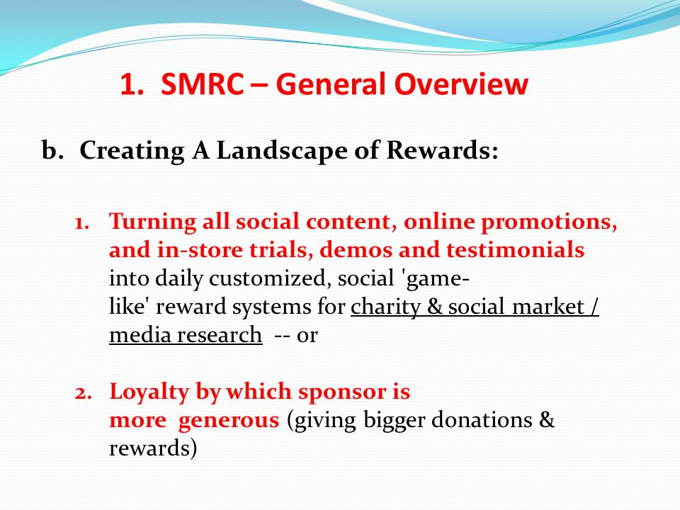 b.Creating A Landscape of Rewards: 1.Turning all social content, online promotions, and in-store trials, demos and testimonials into daily customized, social game- like reward systems for charity & social market / media research -- or 2.Loyalty by which sponsor is more generous (giving bigger donations & rewards) 1.