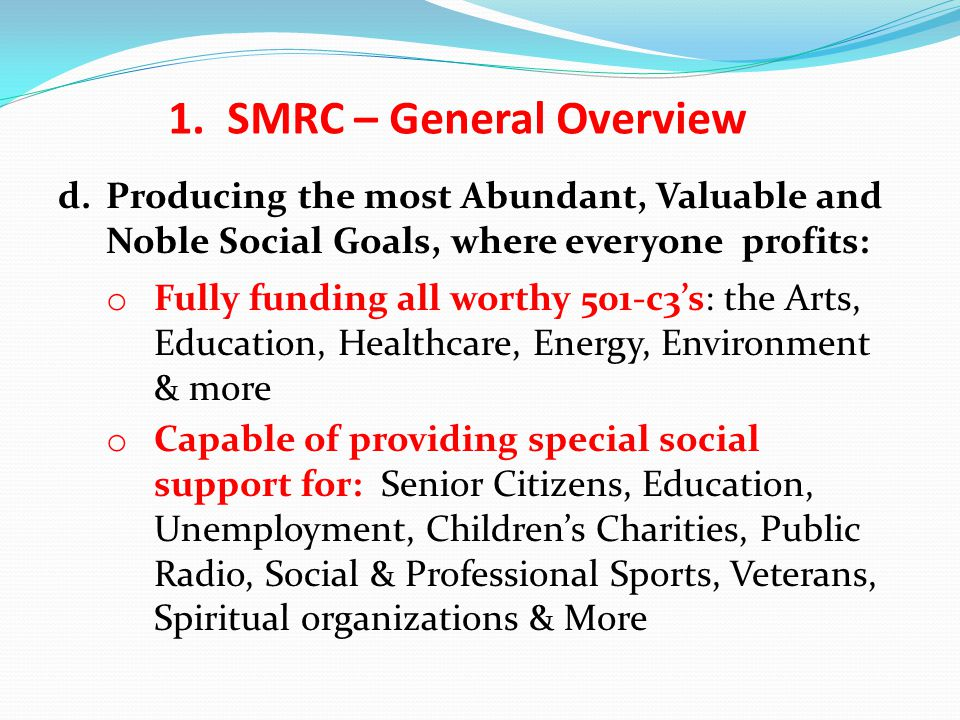 d.Producing the most Abundant, Valuable and Noble Social Goals, where everyone profits: o Fully funding all worthy 501-c3's: the Arts, Education, Healthcare, Energy, Environment & more o Capable of providing special social support for: Senior Citizens, Education, Unemployment, Children's Charities, Public Radio, Social & Professional Sports, Veterans, Spiritual organizations & More 1.