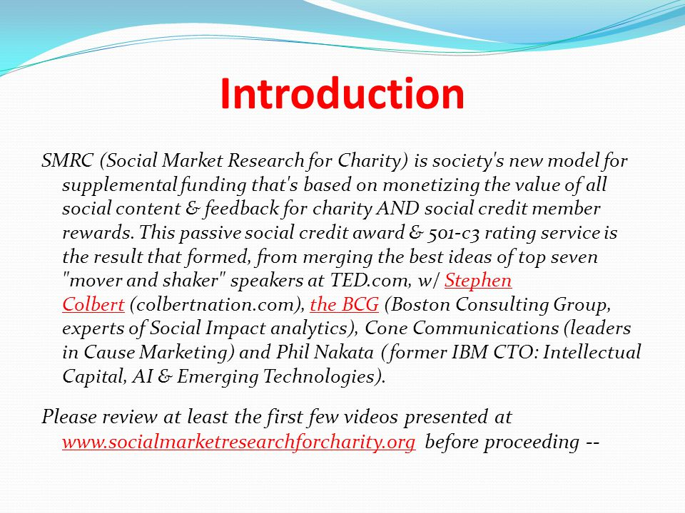 Introduction SMRC (Social Market Research for Charity) is society s new model for supplemental funding that s based on monetizing the value of all social content & feedback for charity AND social credit member rewards.