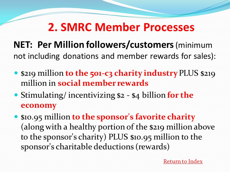 NET: Per Million followers/customers (minimum not including donations and member rewards for sales): $219 million to the 501-c3 charity industry PLUS $219 million in social member rewards Stimulating/ incentivizing $2 - $4 billion for the economy $10.95 million to the sponsor s favorite charity (along with a healthy portion of the $219 million above to the sponsor s charity) PLUS $10.95 million to the sponsor s charitable deductions (rewards) 2.