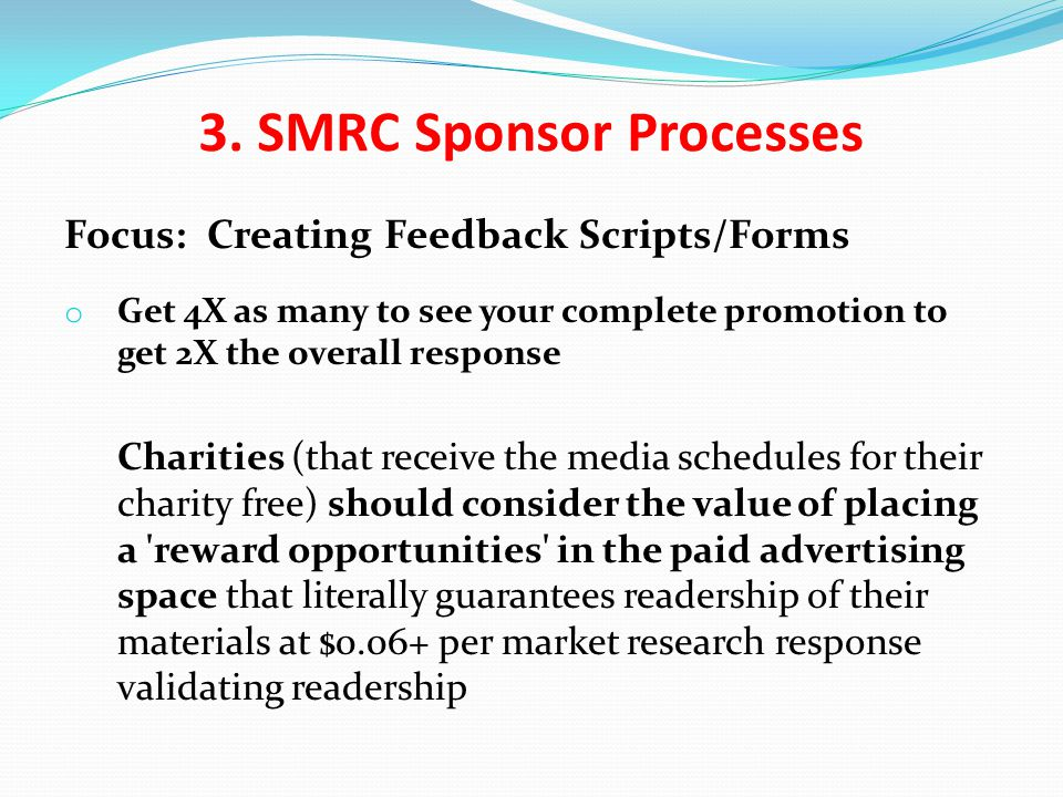 Focus: Creating Feedback Scripts/Forms o Get 4X as many to see your complete promotion to get 2X the overall response Charities (that receive the media schedules for their charity free) should consider the value of placing a reward opportunities in the paid advertising space that literally guarantees readership of their materials at $0.06+ per market research response validating readership 3.