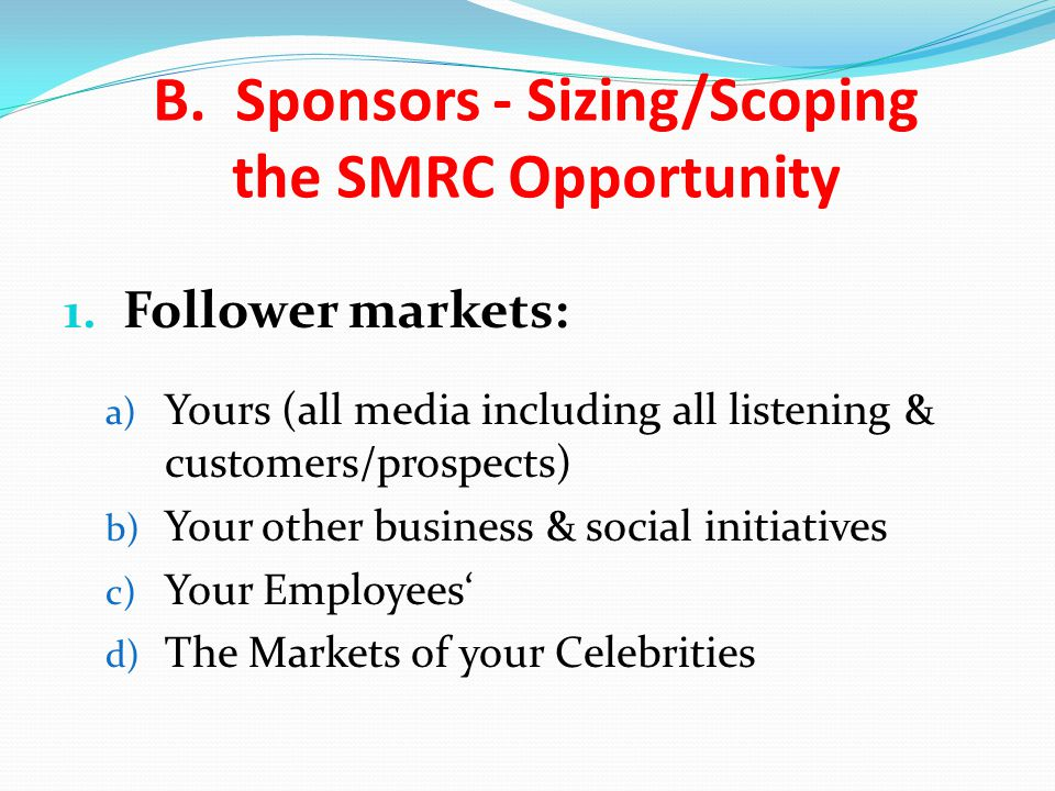 1. Follower markets: a) Yours (all media including all listening & customers/prospects) b) Your other business & social initiatives c) Your Employees'
