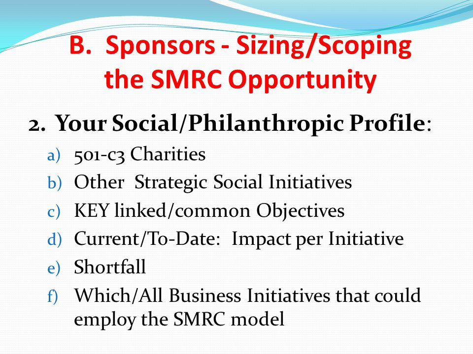 2.Your Social/Philanthropic Profile: a) 501-c3 Charities b) Other Strategic Social Initiatives c) KEY linked/common Objectives d) Current/To-Date: Impact per Initiative e) Shortfall f) Which/All Business Initiatives that could employ the SMRC model B.
