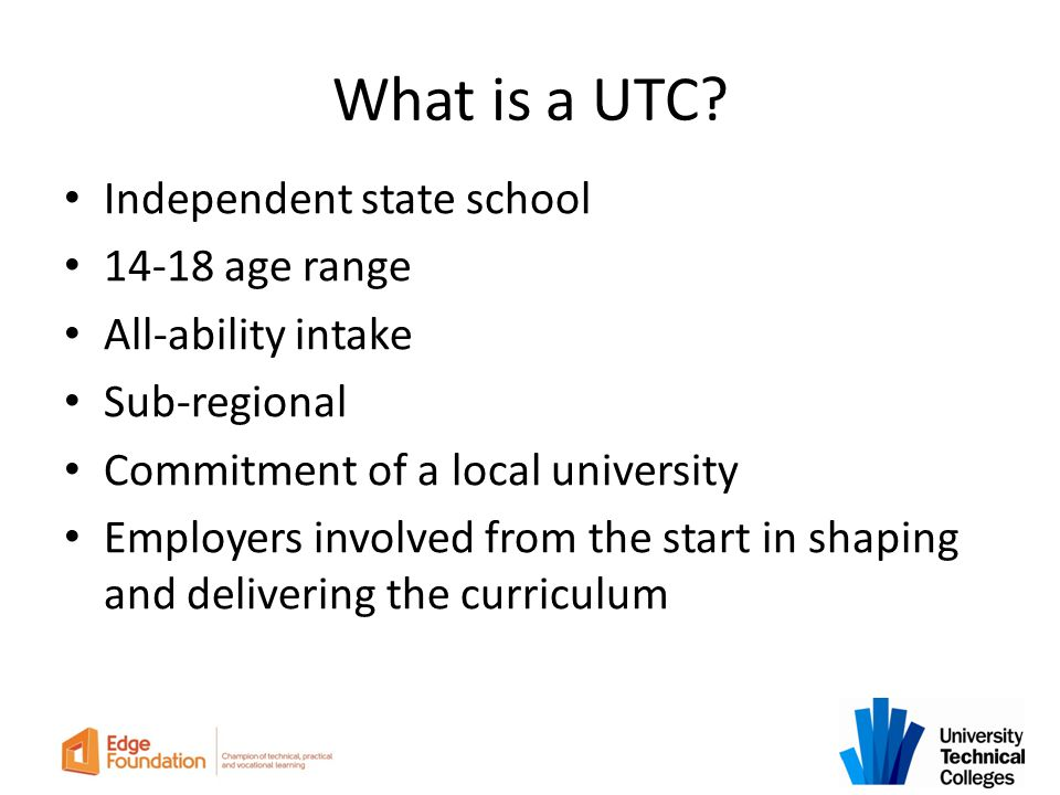 What is a UTC? Independent state school 14-18 age range All-ability intake Sub-regional Commitment of a local university Employers involved from the s