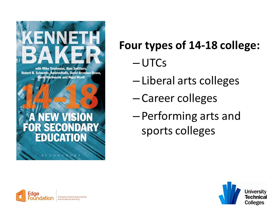 Four types of 14-18 college: – UTCs – Liberal arts colleges – Career colleges – Performing arts and sports colleges