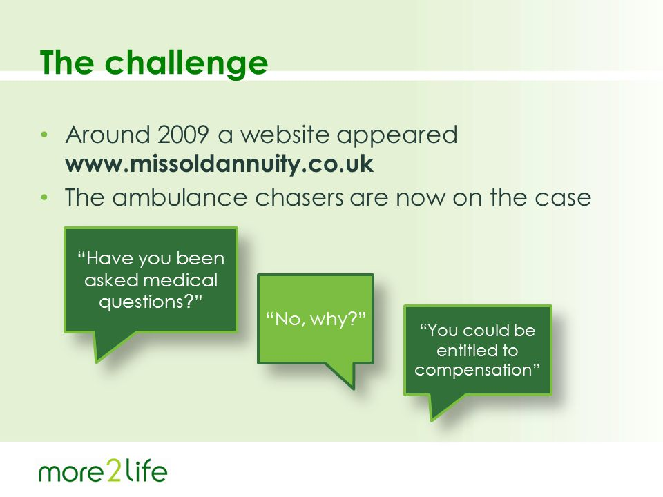 "The challenge Around 2009 a website appeared www.missoldannuity.co.uk The ambulance chasers are now on the case ""Have you been asked medical questions"