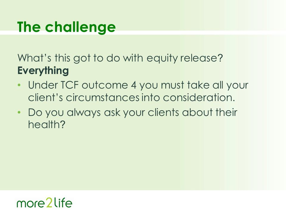 The challenge What's this got to do with equity release ? Everything Under TCF outcome 4 you must take all your client's circumstances into considerat