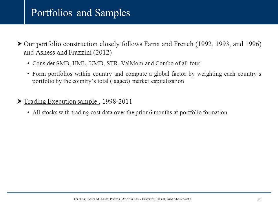 Portfolios and Samples  Our portfolio construction closely follows Fama and French (1992, 1993, and 1996) and Asness and Frazzini (2012) Consider SMB, HML, UMD, STR, ValMom and Combo of all four Form portfolios within country and compute a global factor by weighting each country's portfolio by the country's total (lagged) market capitalization  Trading Execution sample, 1998-2011 All stocks with trading cost data over the prior 6 months at portfolio formation 20Trading Costs of Asset Pricing Anomalies - Frazzini, Israel, and Moskowitz