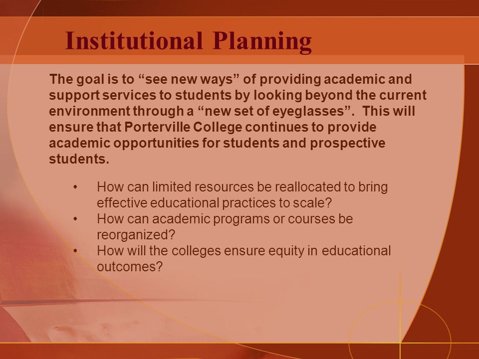 Institutional Planning The goal is to see new ways of providing academic and support services to students by looking beyond the current environment through a new set of eyeglasses .